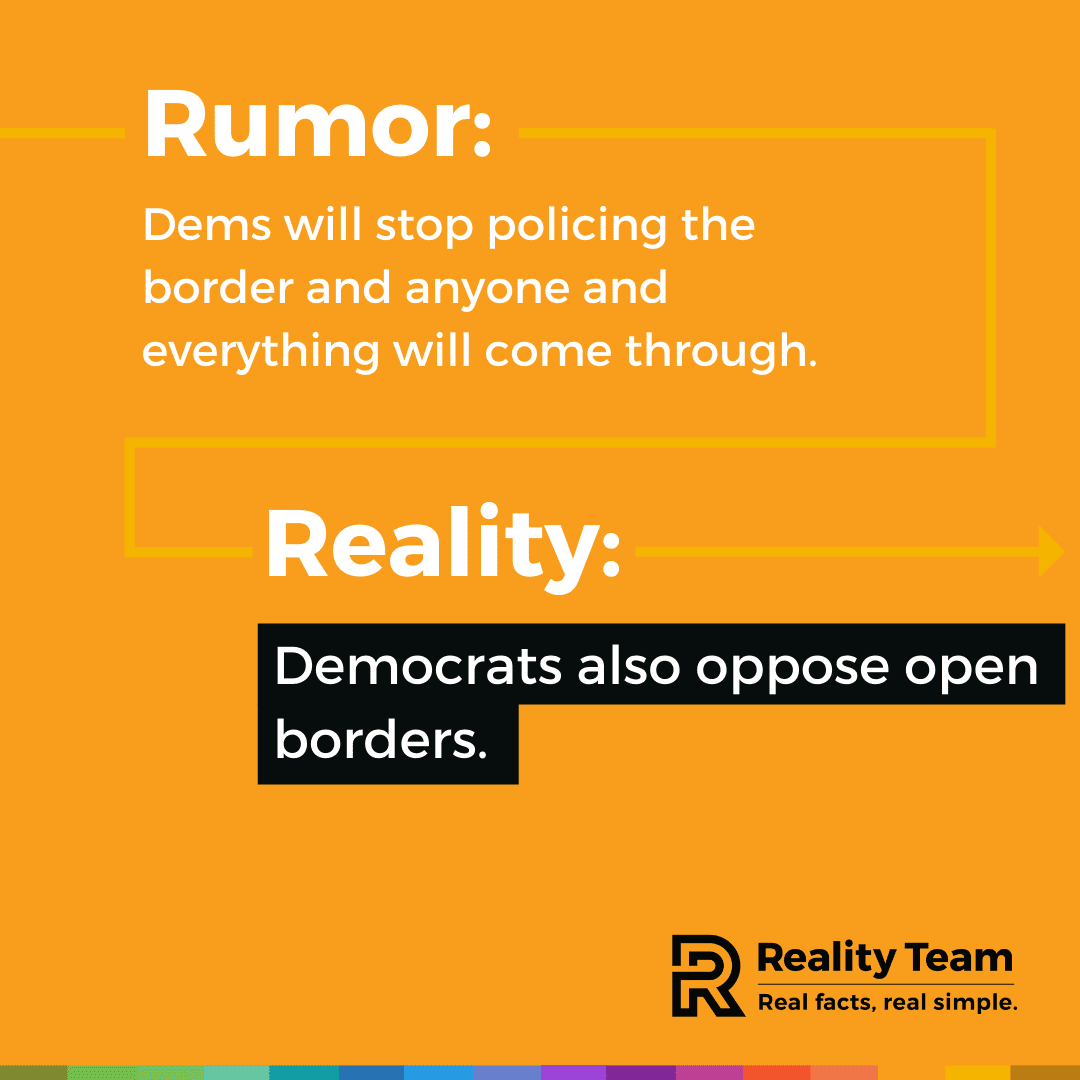 Rumor: Democrats will stop policing the border and anyone and everything will come through. Reality: Democrats also oppose open borders.