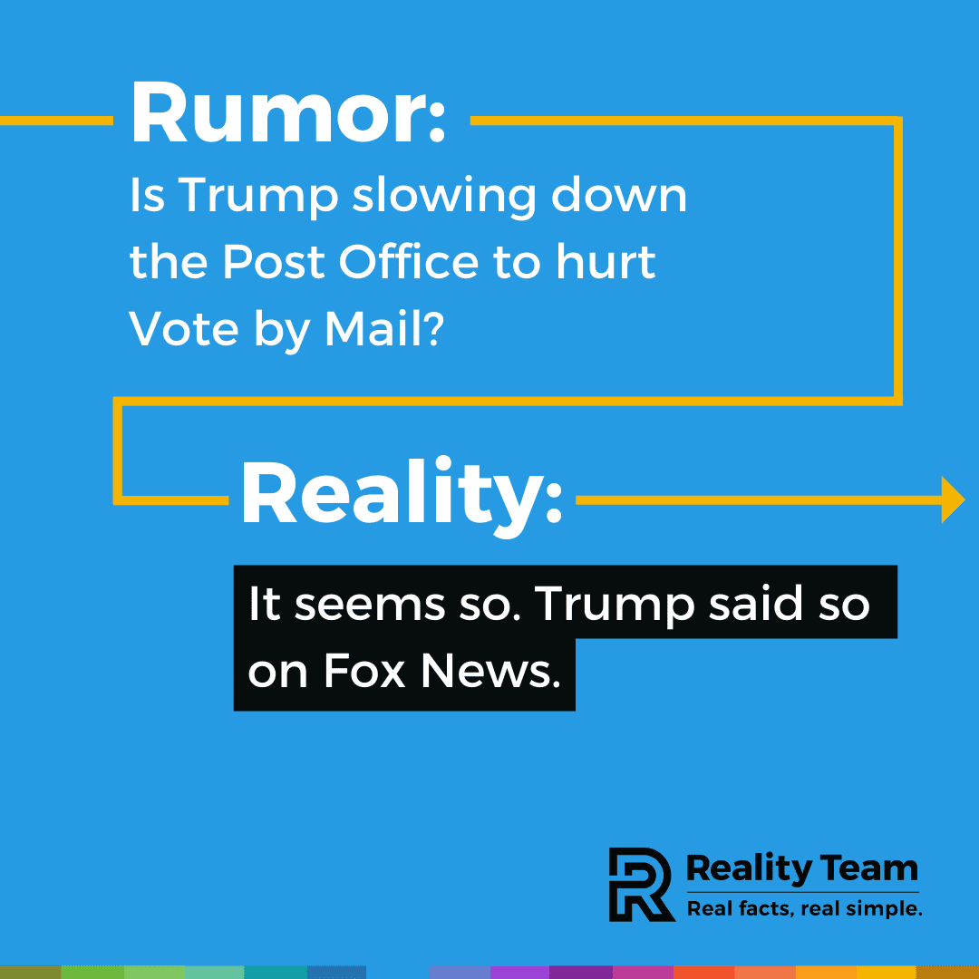 Rumor: Is Trump slowing down the Post Office to hurt Vote by Mail? Reality: It seems so. Trump said so on Fox News.