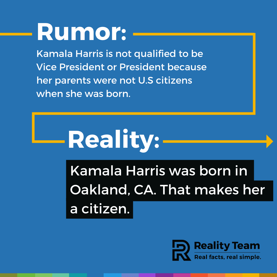 Rumor: Kamala Harris is not qualified to be Vice President or President because her parents were not U.S. citizens when she was born. Reality: Kamala Harris was born in Oakland, CA. That makes her a citizen.
