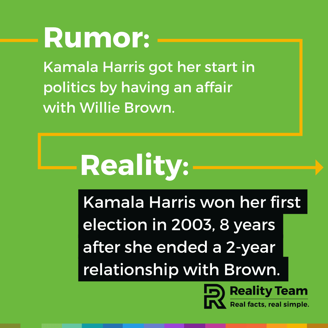 Rumor: Kamala Harris got her start in politics by having an affair with Willie Brown. Reality: Kamala Harris won her first election in 2003, 8 years after she ended a 2-year relationship with Brown.