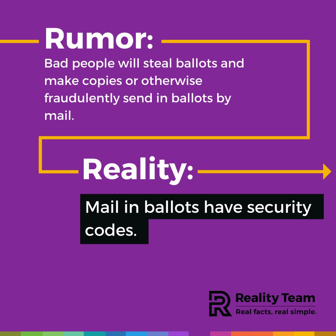 Rumor: Bad people will steal ballots and make copies or otherwise fraudulently send in ballots by mail. Reality: Mail-in ballots have security codes.