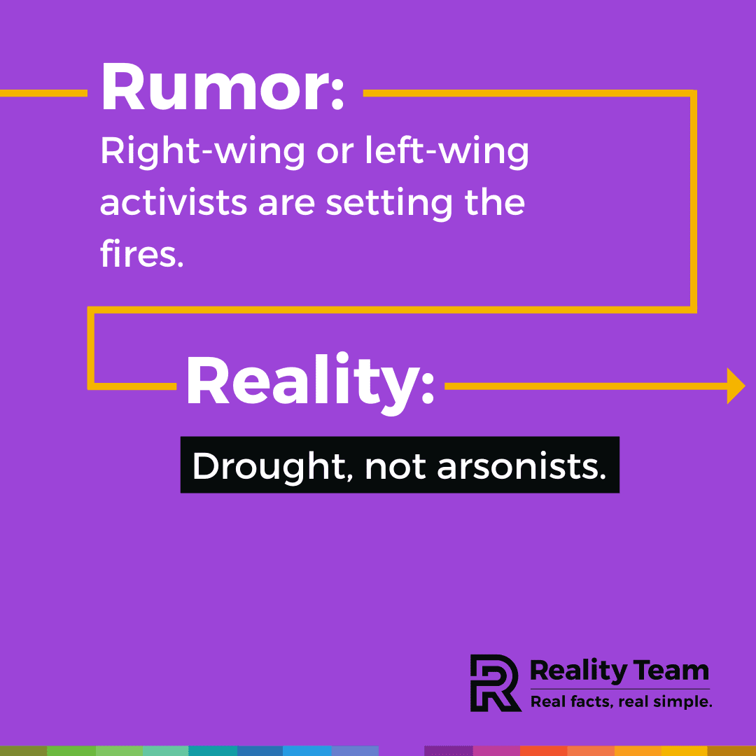 Rumor: Right-wing or left-wing activists are setting the fires. Reality: Drought, not arsonists.
