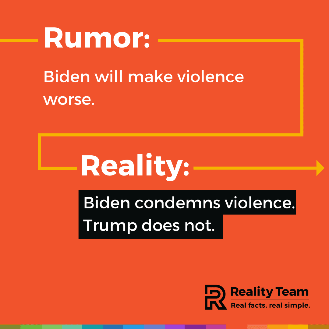 Rumor: Biden will make violence worse. Reality: Biden condemns violence. Trump does not.