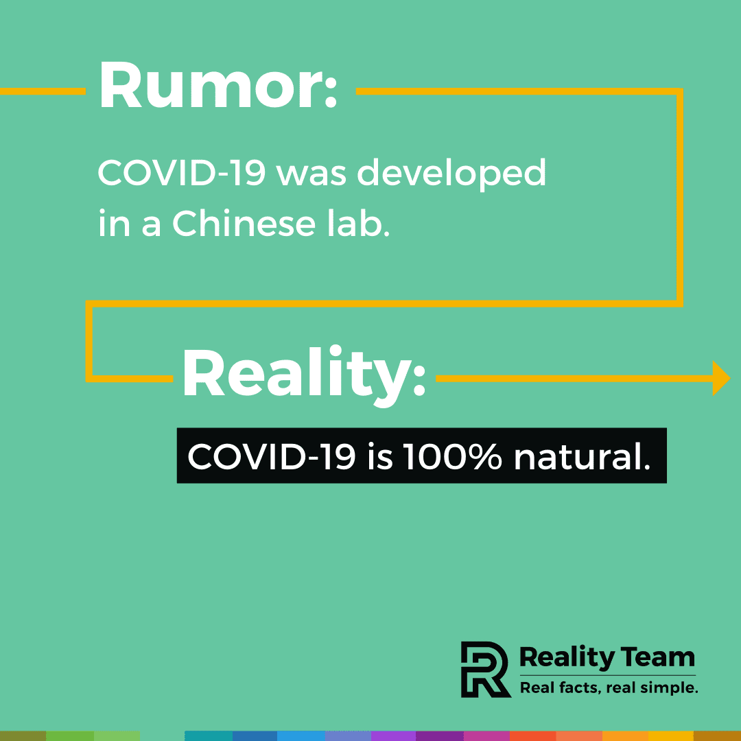 Rumor: COVID-19 was developed in a Chinese lab. Reality: COVID-19 is 100% natural.
