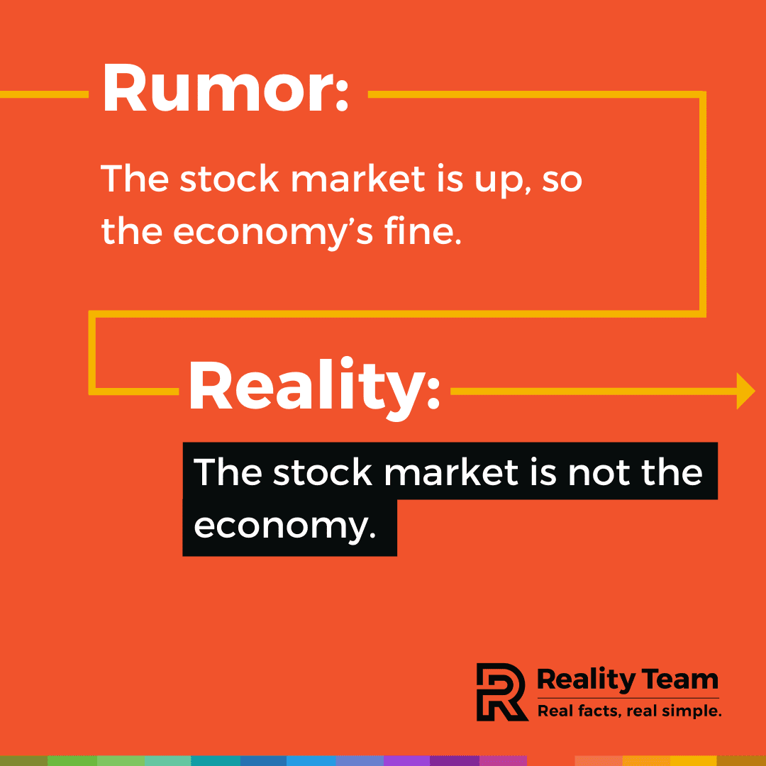 Rumor: The stock market is up, so the economy's fine. Reality: The stock market is not the economy.