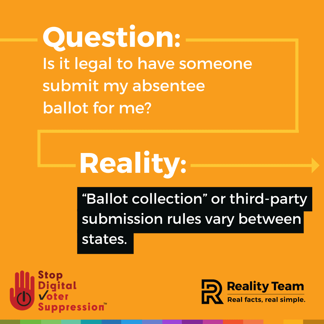 Question: Is it legal to have someone submit my absentee ballot for me? Reality: Ballot collection or third-party submission rules vary between states.