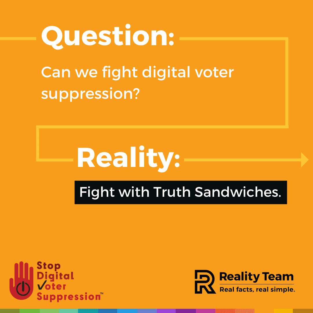 Question: Can we fight digital voter suppression? Reality: Fight with Truth Sandwiches.