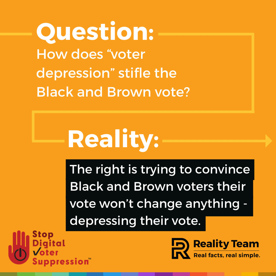 Question: How does voter depression stifle the Black and Brown vote? Reality: The right is trying to convince Black and Brown voters their vote won't change anything - depressing their vote.