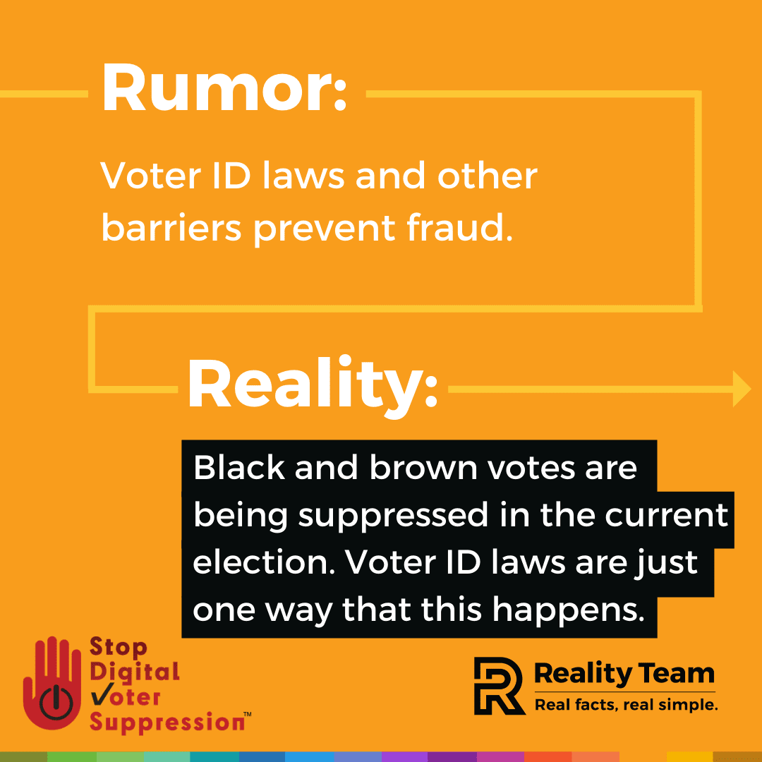Rumor: Voter ID laws and other barriers prevent fraud. Reality: Black and brown votes are being suppressed in the current election. Voter ID laws are just one way that this happens.
