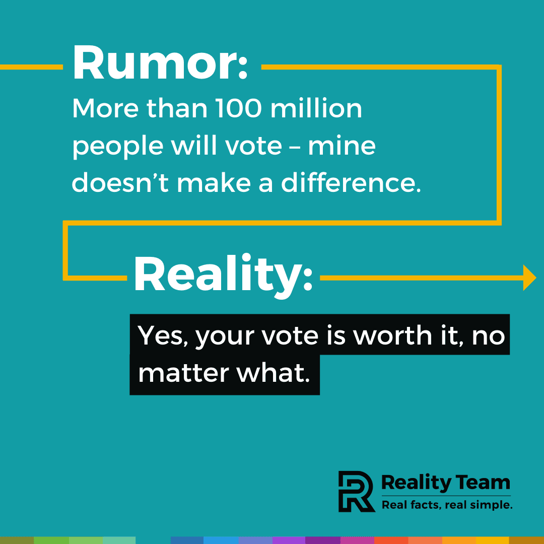 Rumor: More than 100 million people will vote - mine doesn't make a difference. Reality: Yes, your vote is worth it, no matter what.