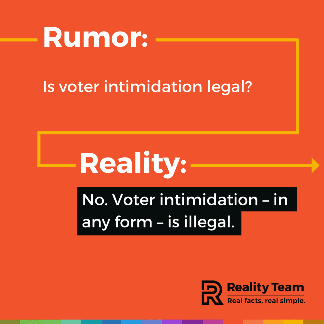 Rumor: Is voter intimidation legal? Reality: No. Voter intimidation - in any form - is illegal.