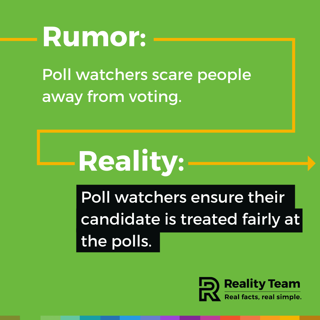 Rumor: Poll watchers scare people away from voting. Reality: Poll watchers ensure their candidate is treated fairly at the polls.