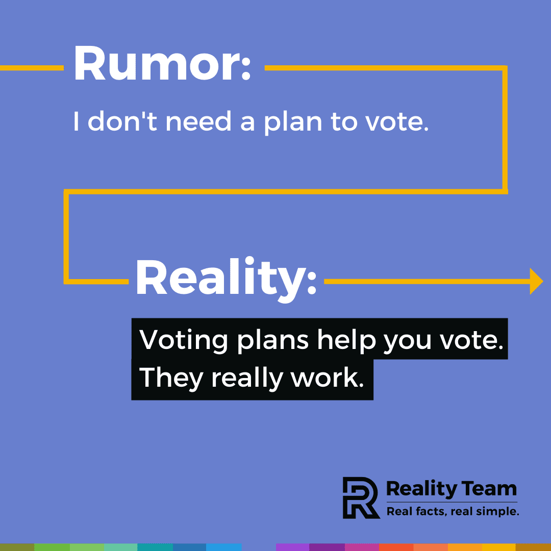 Rumor: I don't need a plan to vote. Reality: Voting plans help you vote. They really work.