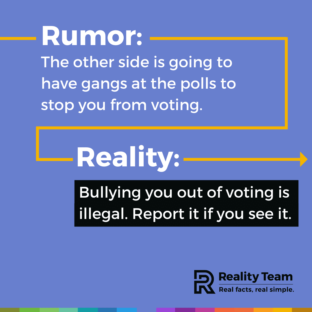 Rumor: The other side is going to have gangs at the polls to stop you from voting. Reality: Bullying you out of voting is illegal. Report it if you see it.