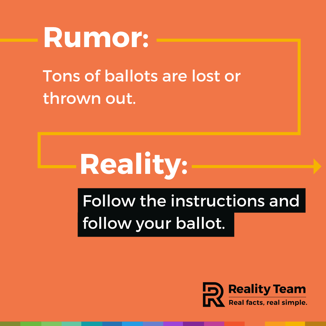 Rumor: Tons of ballots are lost or thrown out. Reality: Follow the instructions and follow your ballot.