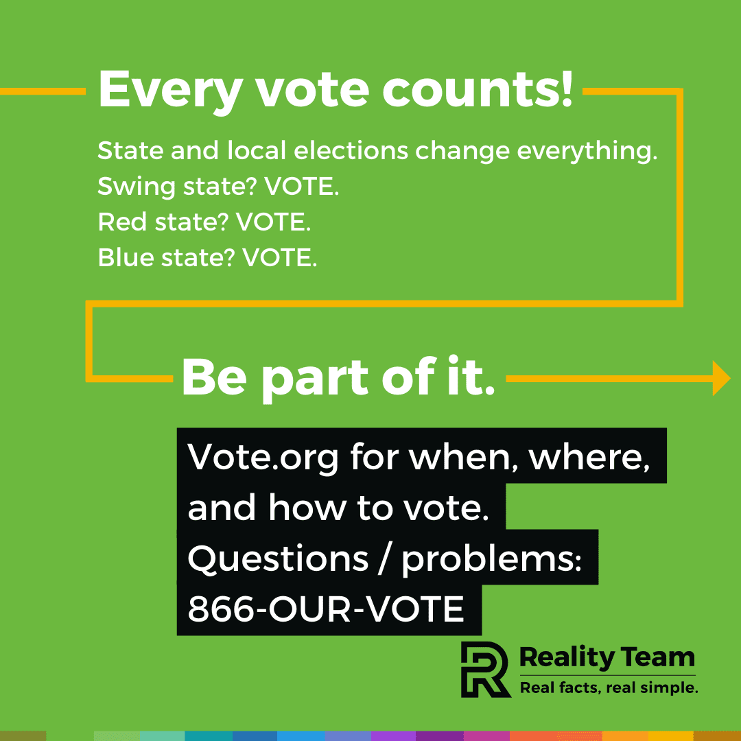 Every vote counts! State and local elections change everything. Swing state? Vote. Red state? Vote. Blue state? Vote. Be part of it. Vote.org for when, where, and how to vote. Questions / problems: 866-OUR-VOTE.