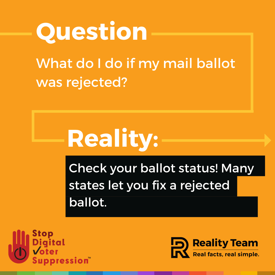 Question: What do I do if my mail ballot was rejected? Reality: Check your ballot status! Many states let you fix a rejected ballot.