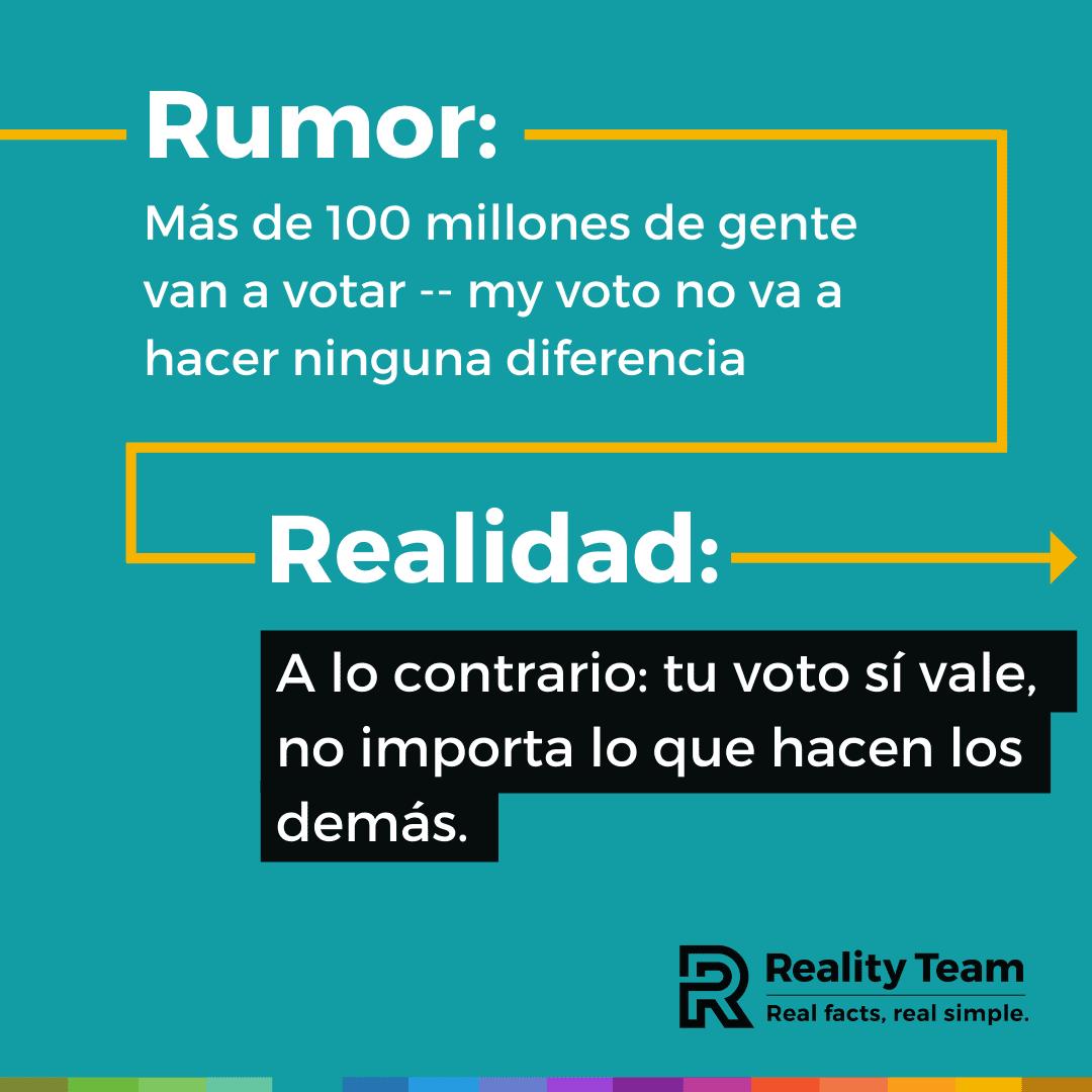 Rumor: Mas de 100 millones de gente van a votar - my voto no va a hacer ninguna diferencia. Realidad: A lo contrario: tu voto si vale, no importa lo que hacen los demas.