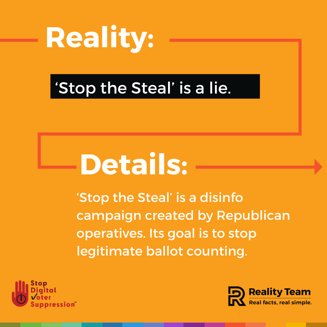 Reality: Stop the Steal is a lie. Details: Stop the Steal is a disinfo campaign created by Republican operatives. Its goal is to stop legitimate ballot counting.