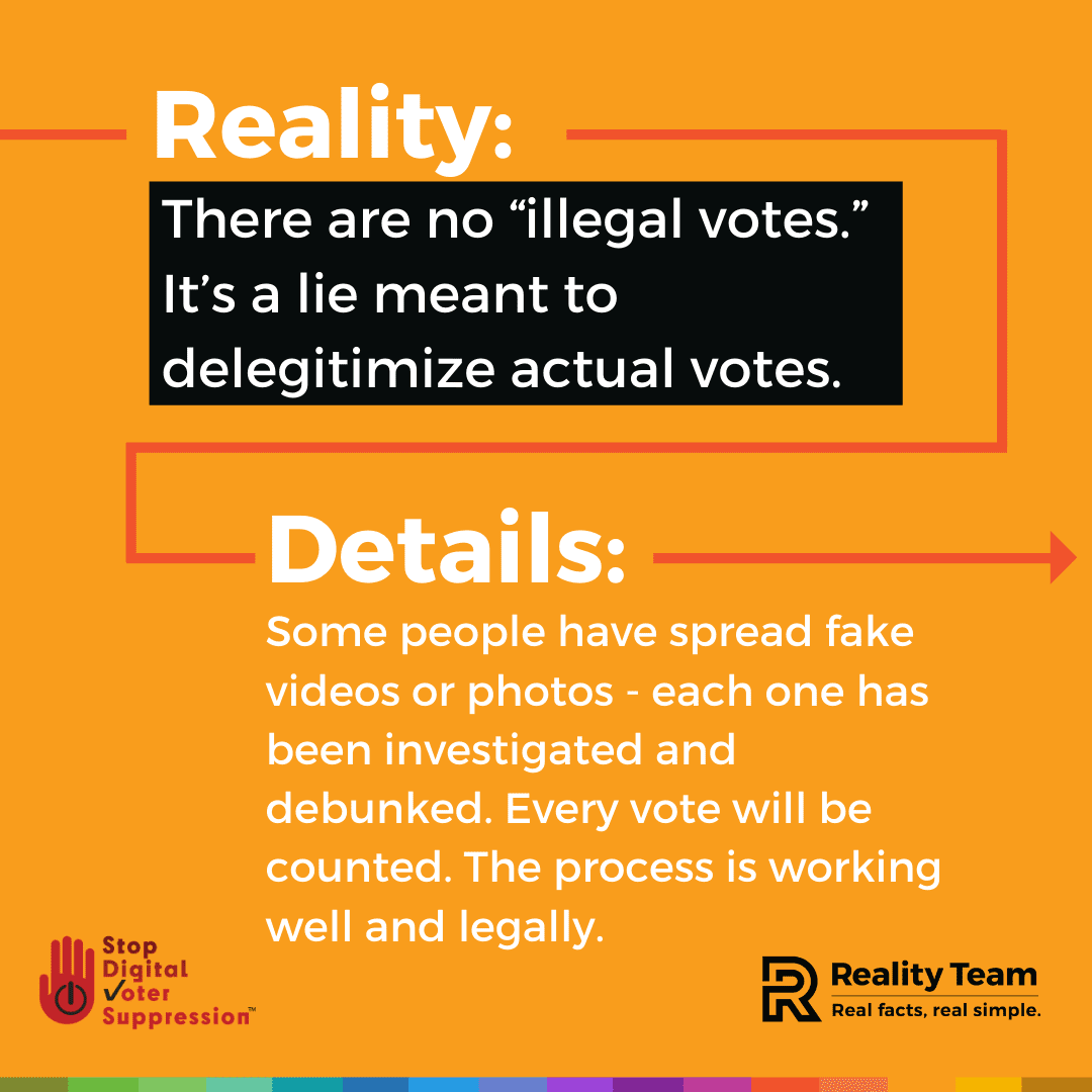 Reality: There are not illegal votes. It is a lie meant to delegitimize actual votes. Details: Some people have spread fake videos or photos - each one has been investigated and debunked. Every vote will be counted. The process is working well and legally.