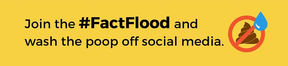 Join the #FactFlood and wash the poop off social media.