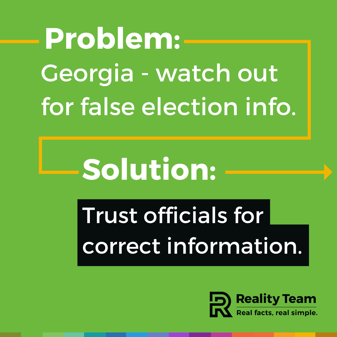 Problem: Georgia - watch out for false election info. Solution: Trust officials for correct information.