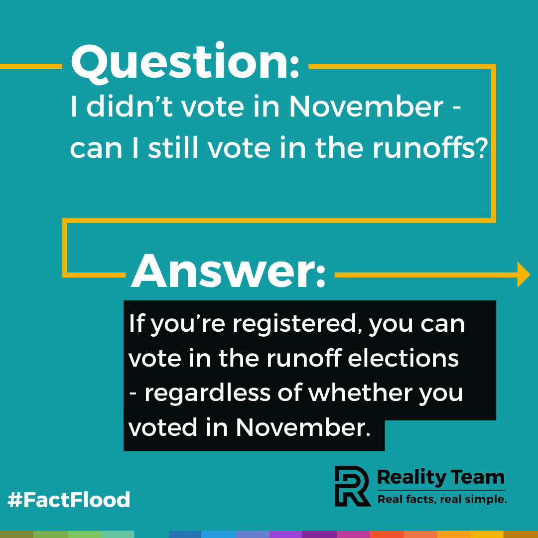 Question: I didn't vote in November - can I still vote in the runoffs? Answer: If you're registered, you can vote in the runoff elections - regardless of whether you voted in November.