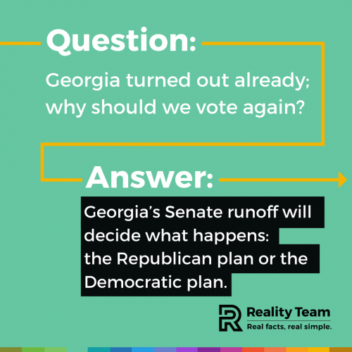Question: Georgia turned out already; why should we vote again? Answer: Georgia's Senate runoff will decide what happens: the Republican plan or the Democratic plan.