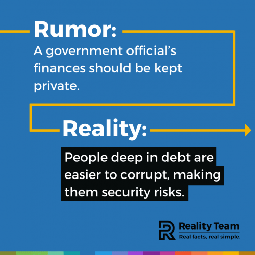 Rumor: A government official's finances should be kept private. Reality: People deep in debt are easier to corrupt, making them security risks.