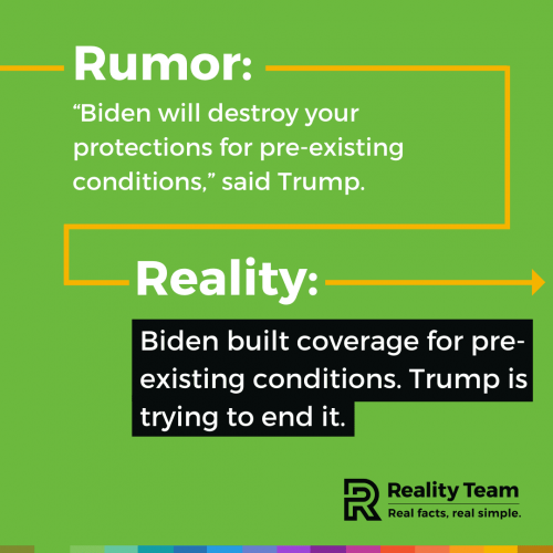 Rumor: Biden will destroy your protections for pre-existing conditions, said Trump. Reality: Biden built coverage for pre-existing conditions. Trump is trying to end it.