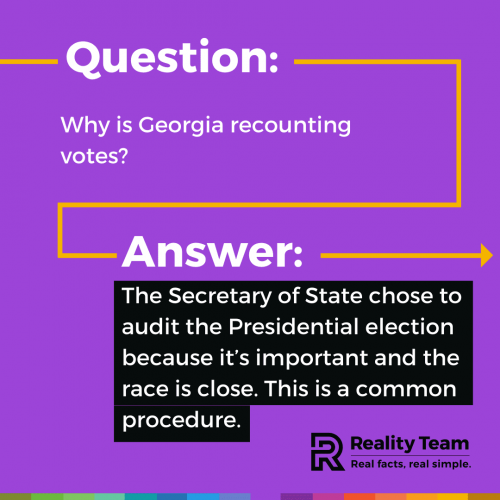 Question: Why is Georgia recounting votes? Answer: The Secretary of State chose to audit the Presidential election because its important and the race is close. This is a common procedure.